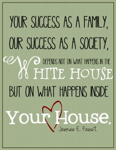 your success as a family, our success as a society, depends not on what happens in the white house but on what happens inside your house. - james e. faust